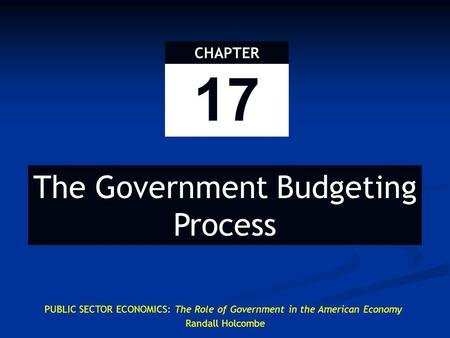 17 CHAPTER PUBLIC SECTOR ECONOMICS: The Role of Government in the American Economy Randall Holcombe The Government Budgeting Process.