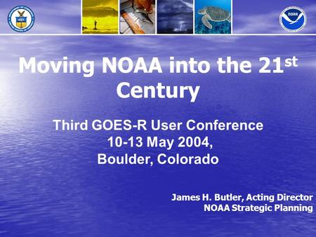James H. Butler, Acting Director NOAA Strategic Planning Moving NOAA into the 21 st Century Third GOES-R User Conference 10-13 May 2004, Boulder, Colorado.