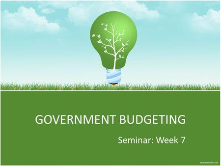 GOVERNMENT BUDGETING Seminar: Week 7. To Do List Catch-Up, Catch-Up There is no written assignment this week so use your time to complete missing assignments.