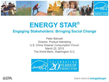 ENERGY STAR ® Engaging Stakeholders: Bringing Social Change Peter Banwell Director, Product Marketing U.S. China Greener Consumption Forum March 22, 2013.