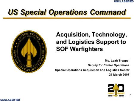 US Special Operations Command UNCLASSIFIED UNCLASSIFIED 1 Acquisition, Technology, and Logistics Support to SOF Warfighters Ms. Leah Treppel Deputy for.