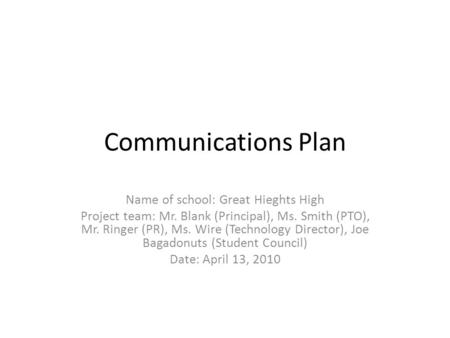 Communications Plan Name of school: Great Hieghts High Project team: Mr. Blank (Principal), Ms. Smith (PTO), Mr. Ringer (PR), Ms. Wire (Technology Director),