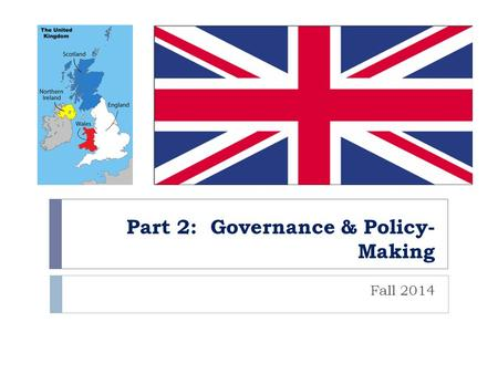 Part 2: Governance & Policy- Making Fall 2014. Organization of the State  Parliamentary Democracy  Parliamentary Sovereignty  Parliament can make or.