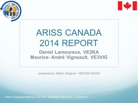 ARISS CANADA 2014 REPORT Daniel Lamoureux, VE2KA Maurice- André Vigneault, VE3VIG presented by Stefan Wagener, VE4NSA/VE4SW ARISS-I Delegates Meeting ESA.