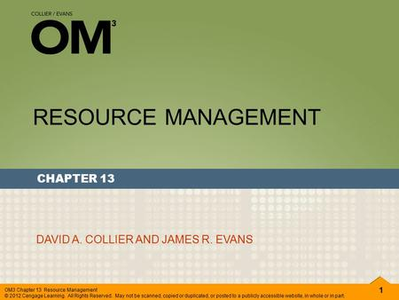 1 OM3 Chapter 13 Resource Management © 2012 Cengage Learning. All Rights Reserved. May not be scanned, copied or duplicated, or posted to a publicly accessible.