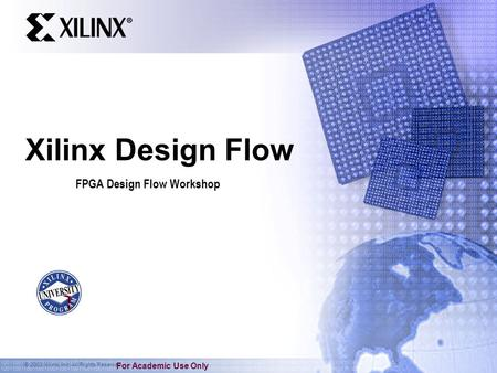 © 2003 Xilinx, Inc. All Rights Reserved For Academic Use Only Xilinx Design Flow FPGA Design Flow Workshop.