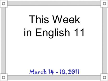 This Week in English 11 March 14 - 18, 2011. Monday Remember what your advice to yourself last semester was about your next term paper? How can you follow.
