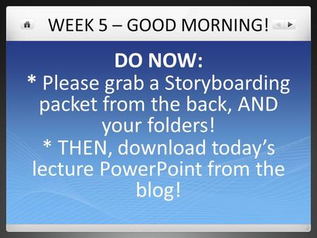 WEEK 5 – GOOD MORNING! DO NOW: * Please grab a Storyboarding packet from the back, AND your folders! * THEN, download today's lecture PowerPoint from the.