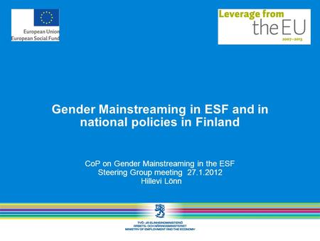 Gender Mainstreaming in ESF and in national policies in Finland CoP on Gender Mainstreaming in the ESF Steering Group meeting 27.1.2012 Hillevi Lönn.
