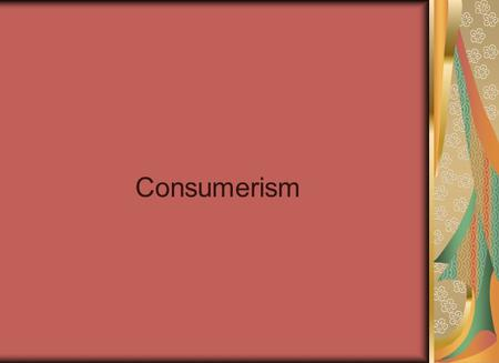Consumerism. Agenda… Watch the Story of Stuff!! Consumer behaviour Creating a Marketing Message Coming up…. Chapter 6 and 7 Quiz due at the end of next.