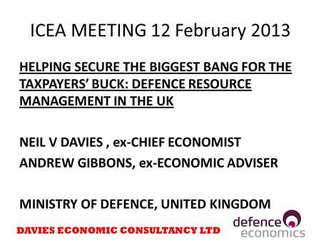 ICEA MEETING 12 February 2013 HELPING SECURE THE BIGGEST BANG FOR THE TAXPAYERS' BUCK: DEFENCE RESOURCE MANAGEMENT IN THE UK NEIL V DAVIES, ex-CHIEF ECONOMIST.