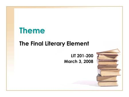 Theme The Final Literary Element LIT 201-200 March 3, 2008.