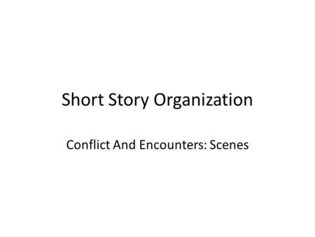 Short Story Organization Conflict And Encounters: Scenes.