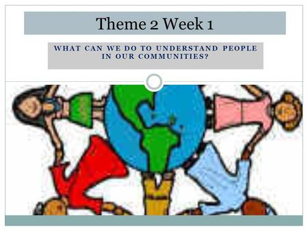 WHAT CAN WE DO TO UNDERSTAND PEOPLE IN OUR COMMUNITIES? Theme 2 Week 1.