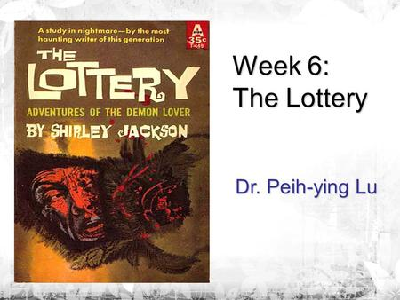 Week 6: The Lottery Dr. Peih-ying Lu. Pre-reading Questions 1. When and where did the lottery take place? 2. Is the result of the lottery as what you.