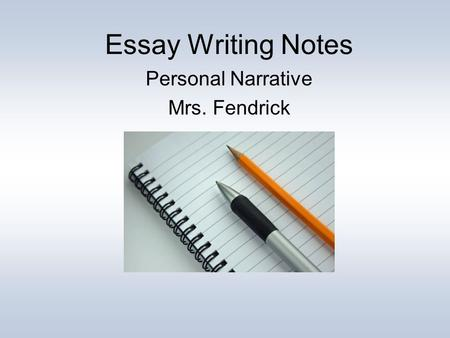 Essay Writing Notes Personal Narrative Mrs. Fendrick.