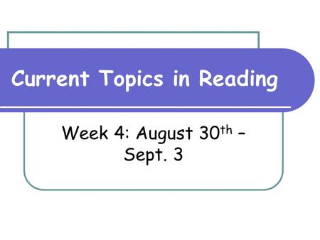Current Topics in Reading Week 4: August 30 th – Sept. 3.