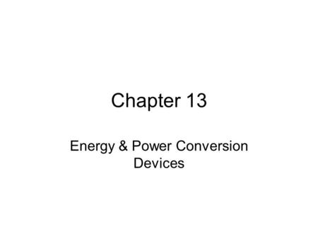 Chapter 13 Energy & Power Conversion Devices. Objectives Devices used to convert one form of energy or power into other forms of energy or power. New.