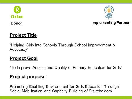 "Project Title ""Helping Girls into Schools Through School Improvement & Advocacy"" Project Goal ""To Improve Access and Quality of Primary Education for Girls"""