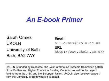An E-book Primer Sarah Ormes UKOLN University of Bath Bath, BA2 7AY UKOLN is funded by Resource, the Joint Information Systems Committee (JISC) of the.