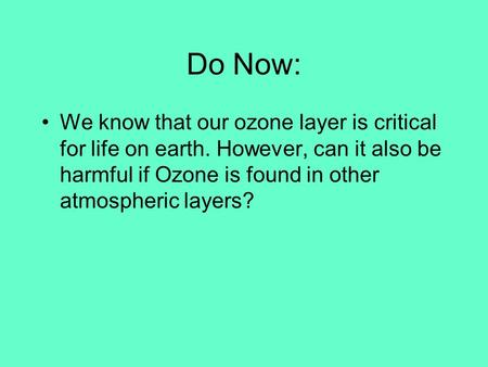 Do Now: We know that our ozone layer is critical for life on earth. However, can it also be harmful if Ozone is found in other atmospheric layers?