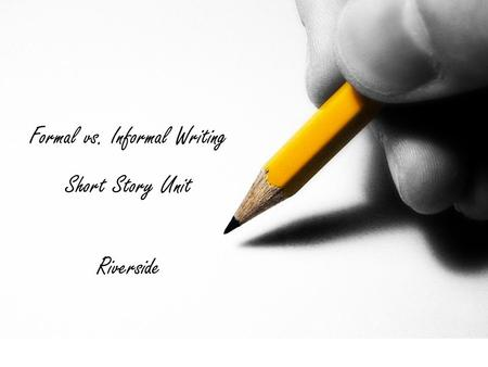 Formal vs. Informal Writing Short Story Unit Riverside.