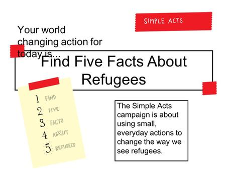The Simple Acts campaign is about using small, everyday actions to change the way we see refugees. Find Five Facts About Refugees Your world changing action.