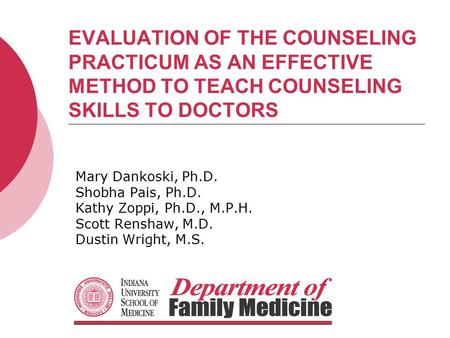 EVALUATION OF THE COUNSELING PRACTICUM AS AN EFFECTIVE METHOD TO TEACH COUNSELING SKILLS TO DOCTORS Mary Dankoski, Ph.D. Shobha Pais, Ph.D. Kathy Zoppi,