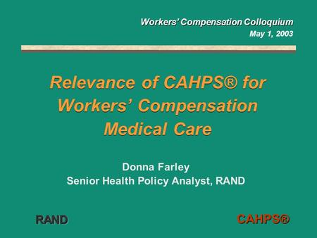 RANDRAND CAHPS® Relevance of CAHPS® for Workers' Compensation Medical Care Donna Farley Senior Health Policy Analyst, RAND Workers' Compensation Colloquium.