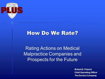 How Do We Rate? Rating Actions on Medical Malpractice Companies and Prospects for the Future Robert D. Francis Chief Operating Officer The Doctors Company.