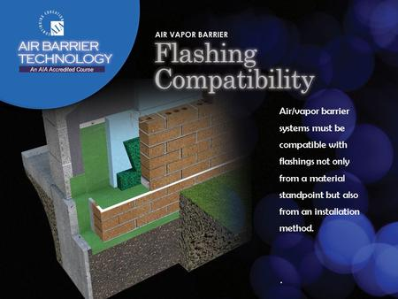 Air/vapor barrier systems must be compatible with flashings not only from a material standpoint but also from an installation method.. An AIA Accredited.
