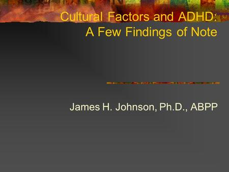 Cultural Factors and ADHD: A Few Findings of Note James H. Johnson, Ph.D., ABPP.