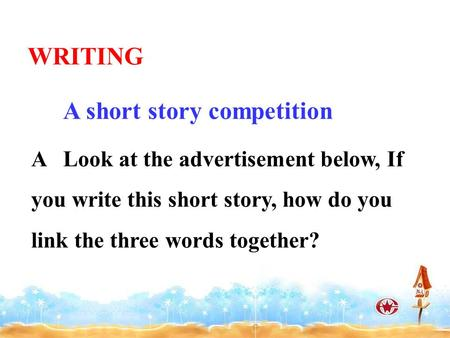 A Look at the advertisement below, If you write this short story, how do you link the three words together? WRITING A short story competition.