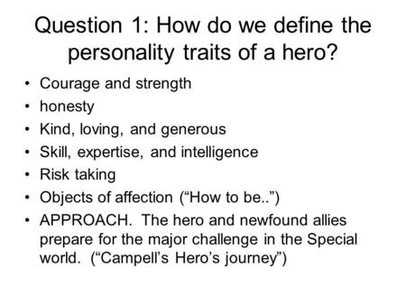 Question 1: How do we define the personality traits of a hero? Courage and strength honesty Kind, loving, and generous Skill, expertise, and intelligence.
