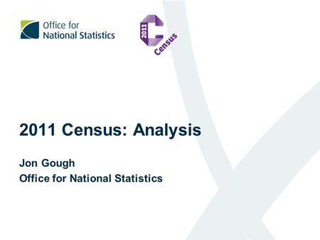 2011 Census: Analysis Jon Gough Office for National Statistics.