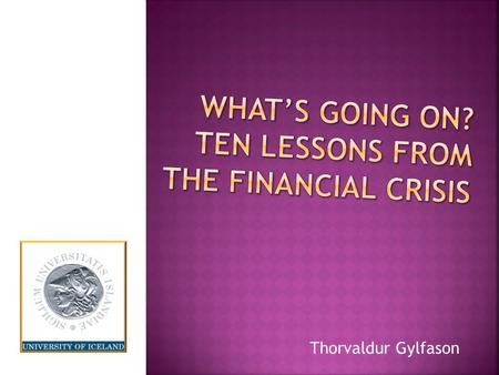 Thorvaldur Gylfason.  1929: Wall Street collapse  Compounded by massive public policy failure Monetary contraction (Friedman-Schwartz story) Protectionism.