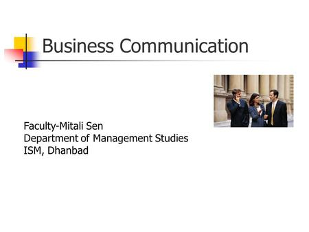 Business Communication Faculty-Mitali Sen Department of Management Studies ISM, Dhanbad.