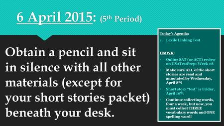 6 April 2015: (5 th Period) Today's Agenda: 1.Lexile Linking Test HMWK: Online SAT (or <strong>ACT</strong>) review on USATestPrep: Week #8 Make sure ALL of the short stories.