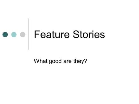 "Feature Stories What good are they?. Ask your story what it is. ""Story, where do you want to go?"" This is the art of writing – can you discover the story?"