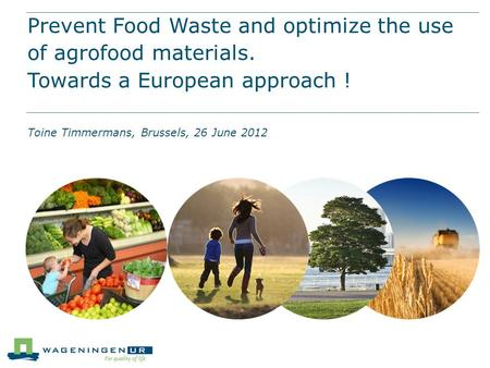 Prevent Food Waste and optimize the use of agrofood materials. Towards a European approach ! Toine Timmermans, Brussels, 26 June 2012.