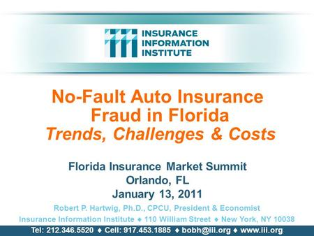No-Fault Auto Insurance Fraud in Florida Trends, Challenges & Costs Florida Insurance Market Summit Orlando, FL January 13, 2011 Robert P. Hartwig, Ph.D.,