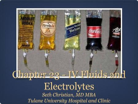 Chapter 23 - IV Fluids and Electrolytes Seth Christian, MD MBA Tulane University Hospital and Clinic Seth Christian, MD MBA Tulane University Hospital.