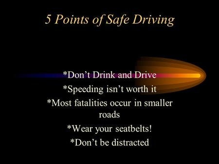 5 Points of Safe Driving *Don't Drink and Drive *Speeding isn't worth it *Most fatalities occur in smaller roads *Wear your seatbelts! *Don't be distracted.