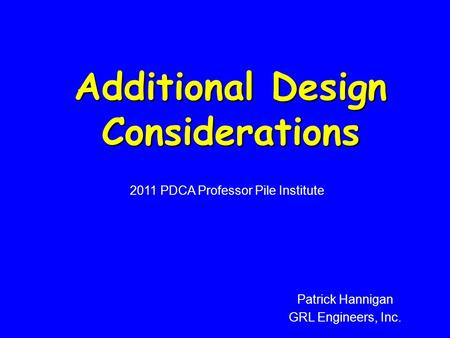 Additional Design Considerations 2011 PDCA Professor Pile Institute Patrick Hannigan GRL Engineers, Inc.