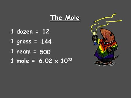 The Mole 1 dozen = 1 gross = 1 ream = 1 mole = 12 144 500 6.02 x 10 23.