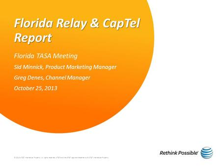 Florida Relay & CapTel Report Florida TASA Meeting Sid Minnick, Product Marketing Manager Greg Denes, Channel Manager October 25, 2013 © 2013 AT&T Intellectual.