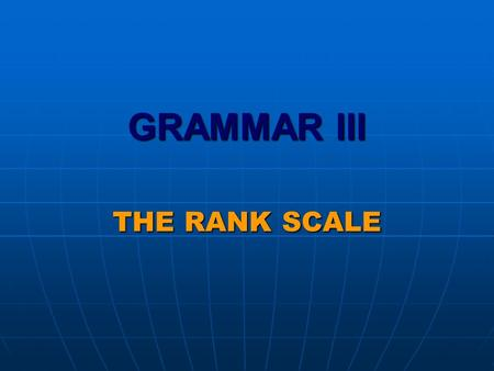 GRAMMAR III THE RANK SCALE. The RANK SCALE as a dimension of organization of the lexico-grammatical resources.