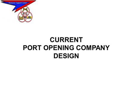 CURRENT PORT OPENING COMPANY DESIGN. PORT OPENING COMPANY MISSION: PROVIDE SPECIALIZED ENGR SUPPORT IN OPENING, REHABILITATING, MAINTAINING PORT FACILITIES,