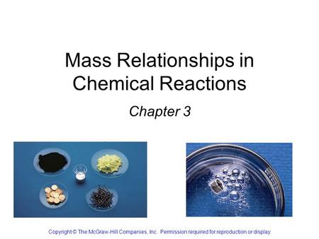Mass Relationships in Chemical Reactions Chapter 3 Copyright © The McGraw-Hill Companies, Inc. Permission required for reproduction or display.