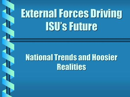 External Forces Driving ISU's Future National Trends and Hoosier Realities.